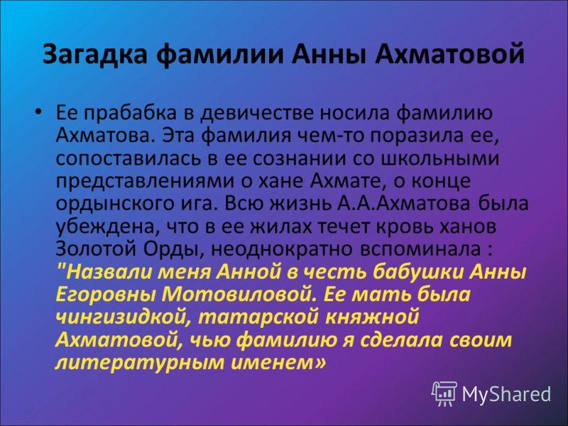Загадка фамилии Анны Ахматовой Ее прабабка в девичестве носила фамилию Ахматова. Эта фамилия чем-то поразила ее, сопоставилась в ее сознании со школьными представлениями о хане Ахмате, о конце ордынского ига. Всю жизнь А.А.Ахматова была убеждена, что