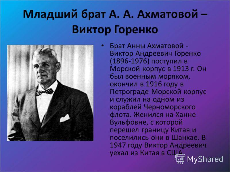 Младший брат А. А. Ахматовой – Виктор Горенко Брат Анны Ахматовой - Виктор Андреевич Горенко (1896-1976) поступил в Морской корпус в 1913 г. Он был военным моряком, окончил в 1916 году в Петрограде Морской корпус и служил на одном из кораблей Черномо