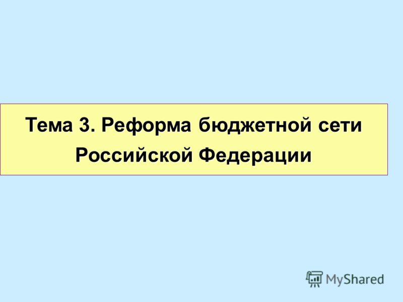 Тема 3. Реформа бюджетной сети Российской Федерации