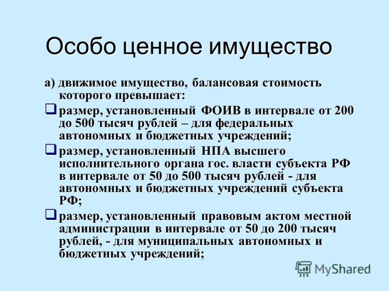 Особо ценное имущество а) движимое имущество, балансовая стоимость которого превышает: размер, установленный ФОИВ в интервале от 200 до 500 тысяч рублей – для федеральных автономных и бюджетных учреждений; размер, установленный ФОИВ в интервале от 20