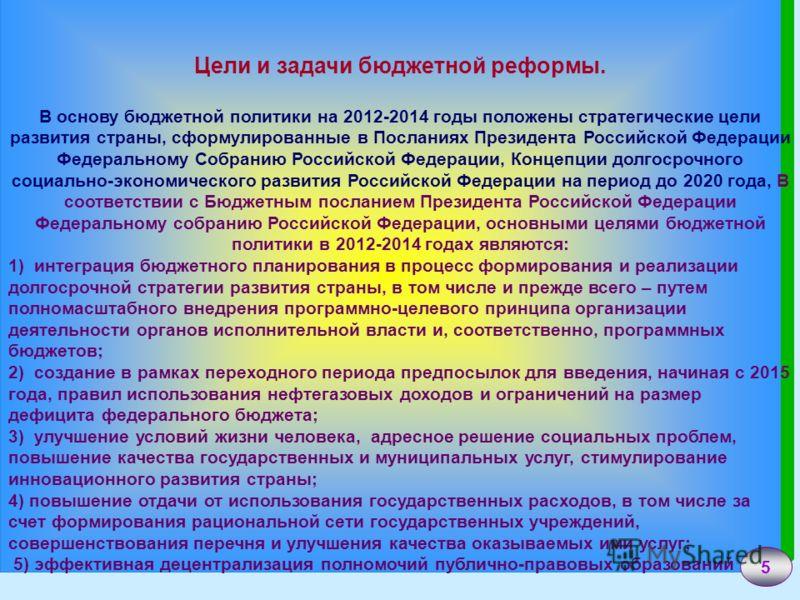 5 Цели и задачи бюджетной реформы. В основу бюджетной политики на 2012-2014 годы положены стратегические цели развития страны, сформулированные в Посланиях Президента Российской Федерации Федеральному Собранию Российской Федерации, Концепции долгосро