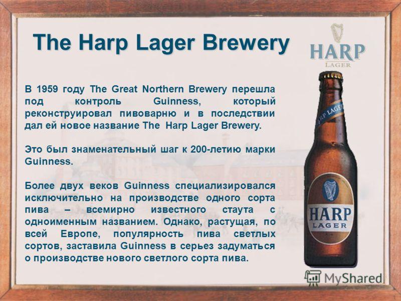 В 1959 году The Great Northern Brewery перешла под контроль Guinness, который реконструировал пивоварню и в последствии дал ей новое название The Harp Lager Brewery. Это был знаменательный шаг к 200-летию марки Guinness. Более двух веков Guinness спе