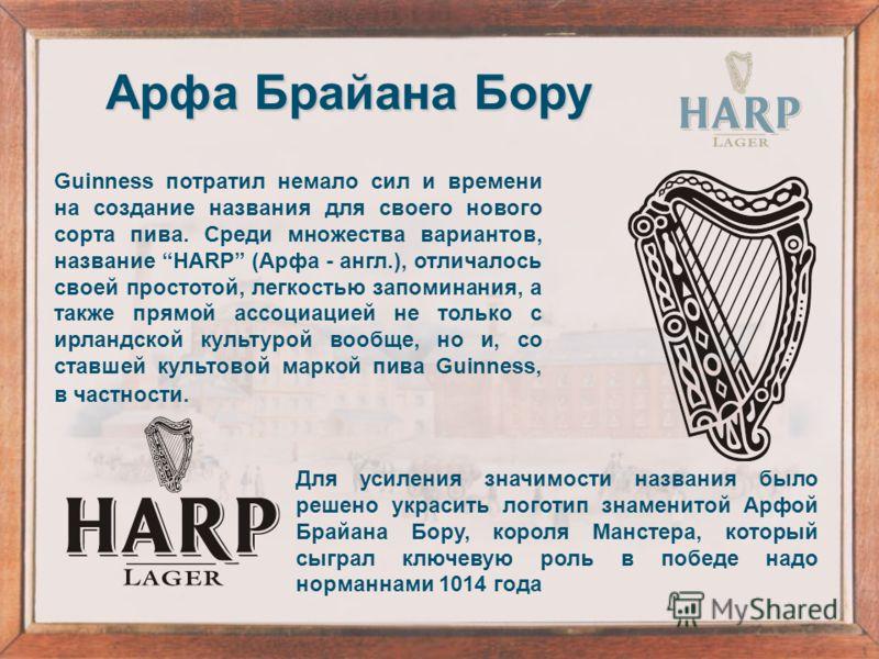 Guinness потратил немало сил и времени на создание названия для своего нового сорта пива. Среди множества вариантов, название HARP (Арфа - англ.), отличалось своей простотой, легкостью запоминания, а также прямой ассоциацией не только с ирландской ку