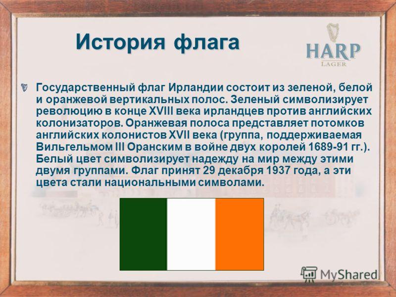 История флага Государственный флаг Ирландии состоит из зеленой, белой и оранжевой вертикальных полос. Зеленый символизирует революцию в конце XVIII века ирландцев против английских колонизаторов. Оранжевая полоса представляет потомков английских коло