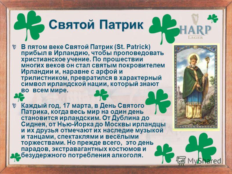Святой Патрик В пятом веке Святой Патрик (St. Patrick) прибыл в Ирландию, чтобы проповедовать христианское учение. По прошествии многих веков он стал святым покровителем Ирландии и, наравне с арфой и трилистником, превратился в характерный символ ирл