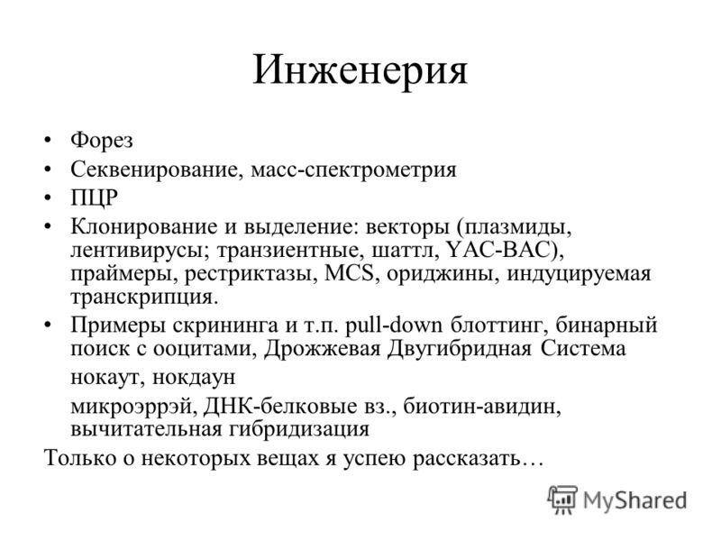 Инженерия Форез Секвенирование, масс-спектрометрия ПЦР Клонирование и выделение: векторы (плазмиды, лентивирусы; транзиентные, шаттл, YAC-BAC), праймеры, рестриктазы, MCS, ориджины, индуцируемая транскрипция. Примеры скрининга и т.п. pull-down блотти