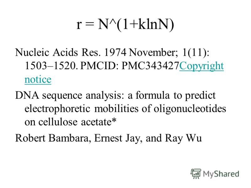 r = N^(1+klnN) Nucleic Acids Res. 1974 November; 1(11): 1503–1520. PMCID: PMC343427Copyright noticeCopyright notice DNA sequence analysis: a formula to predict electrophoretic mobilities of oligonucleotides on cellulose acetate* Robert Bambara, Ernes