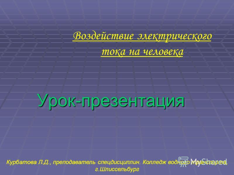 Урок-презентацияУрок-презентация Воздействие электрического тока на человека Курбатова Л.Д., преподаватель спецдисциплин. Колледж водного транспорта, г.Шлиссельбург