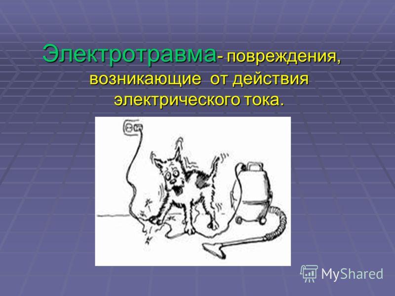 Электротравма- повреждения, возникающие от действия электрического тока.