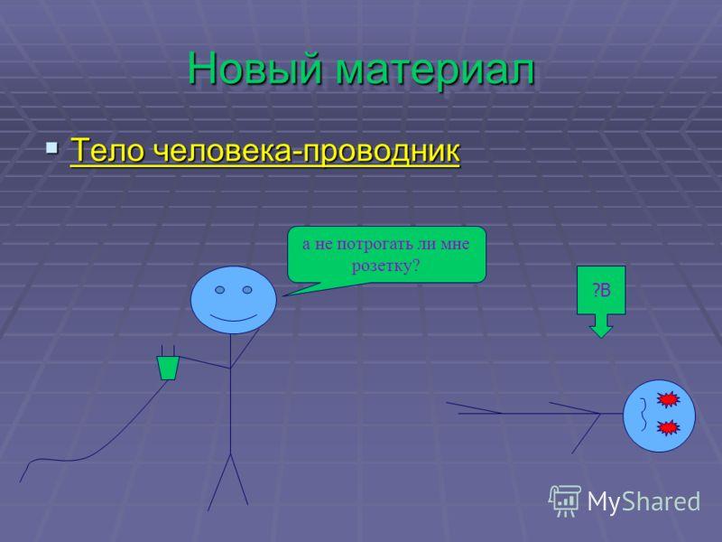 Новый материал Тело человека-проводник Тело человека-проводник а не потрогать ли мне розетку? ?В