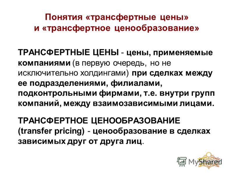 Понятия «трансфертные цены» и «трансфертное ценообразование» ТРАНСФЕРТНЫЕ ЦЕНЫ - цены, применяемые компаниями (в первую очередь, но не исключительно холдингами) при сделках между ее подразделениями, филиалами, подконтрольными фирмами, т.е. внутри гру