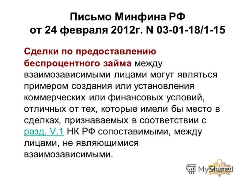 Письмо Минфина РФ от 24 февраля 2012г. N 03-01-18/1-15 Сделки по предоставлению беспроцентного займа между взаимозависимыми лицами могут являться примером создания или установления коммерческих или финансовых условий, отличных от тех, которые имели б