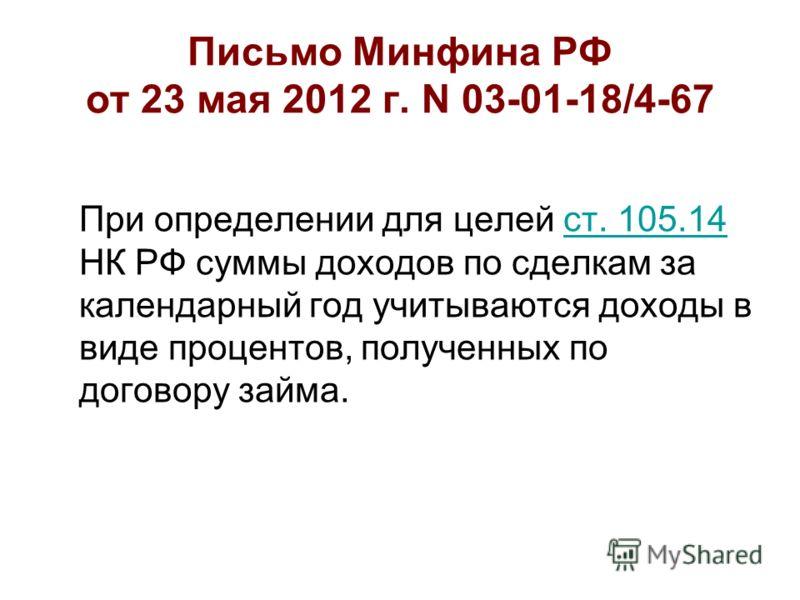 Письмо Минфина РФ от 23 мая 2012 г. N 03-01-18/4-67 При определении для целей ст. 105.14 НК РФ суммы доходов по сделкам за календарный год учитываются доходы в виде процентов, полученных по договору займа.ст. 105.14