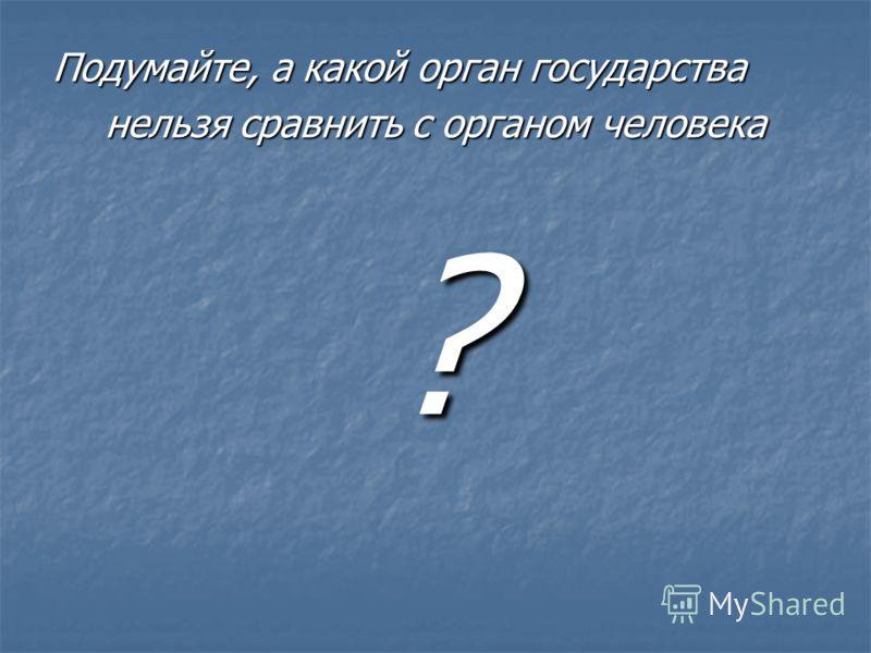 Подумайте, а какой орган государства нельзя сравнить с органом человека ?