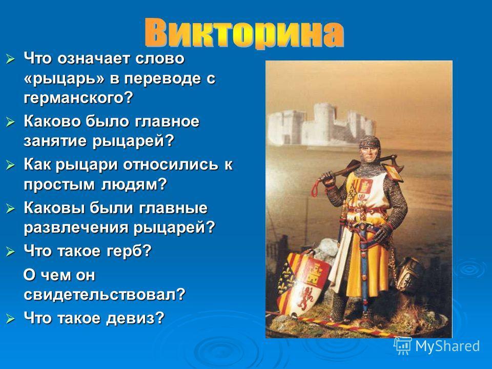 Что означает слово «рыцарь» в переводе с германского? Что означает слово «рыцарь» в переводе с германского? Каково было главное занятие рыцарей? Каково было главное занятие рыцарей? Как рыцари относились к простым людям? Как рыцари относились к прост