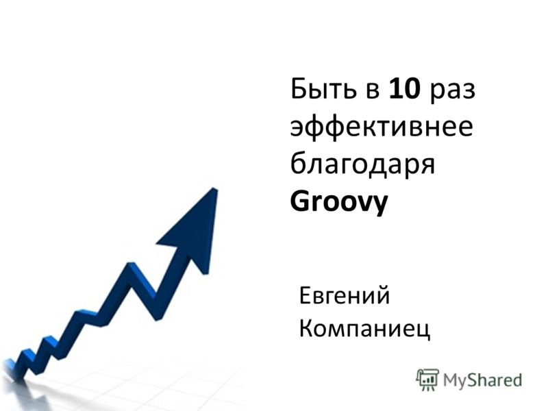 Быть в 10 раз эффективнее благодаря Groovy Евгений Компаниец
