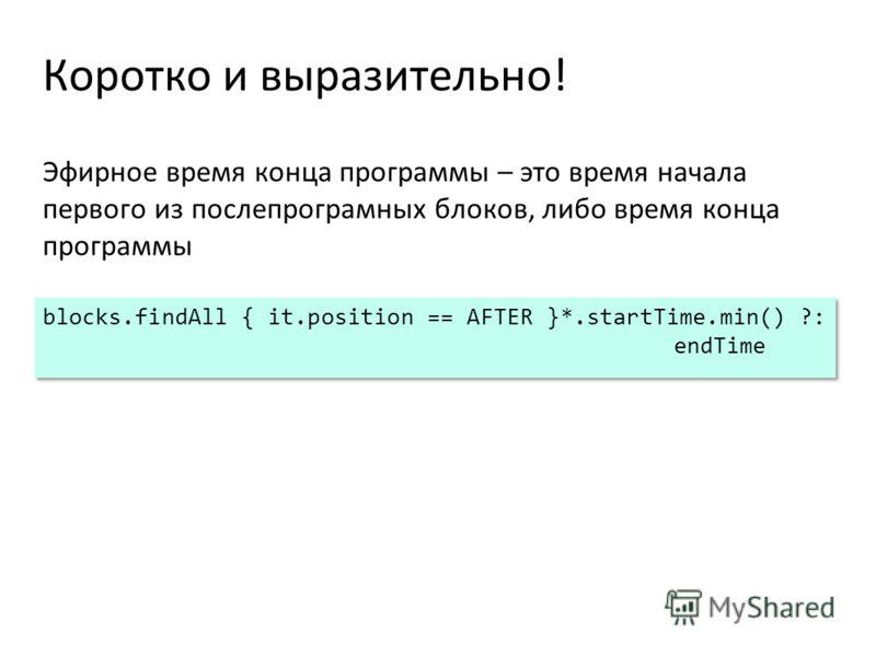 Коротко и выразительно! Эфирное время конца программы – это время начала первого из послепрограмных блоков, либо время конца программы blocks.findAll { it.position == AFTER }*.startTime.min() ?: endTime