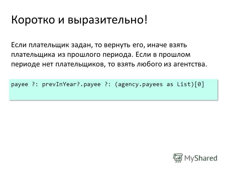 Коротко и выразительно! Если плательщик задан, то вернуть его, иначе взять плательщика из прошлого периода. Если в прошлом периоде нет плательщиков, то взять любого из агентства. payee ?: prevInYear?.payee ?: (agency.payees as List)[0]