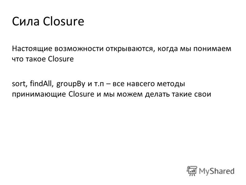 Сила Closure Настоящие возможности открываются, когда мы понимаем что такое Closure sort, findAll, groupBy и т.п – все навсего методы принимающие Closure и мы можем делать такие свои