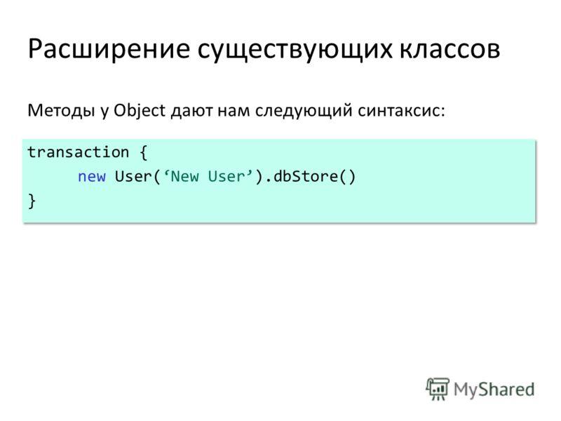 Расширение существующих классов Методы у Object дают нам следующий синтаксис: transaction { new User(New User).dbStore() } transaction { new User(New User).dbStore() }