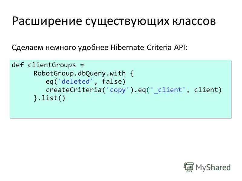 Расширение существующих классов Сделаем немного удобнее Hibernate Criteria API: def clientGroups = RobotGroup.dbQuery.with { eq('deleted', false) createCriteria('copy').eq('_client', client) }.list() def clientGroups = RobotGroup.dbQuery.with { eq('d