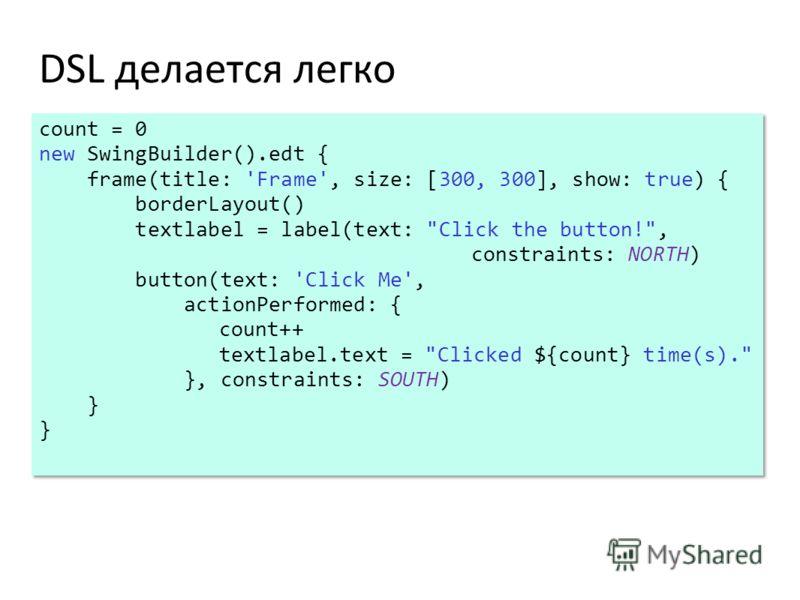 DSL делается легко count = 0 new SwingBuilder().edt { frame(title: 'Frame', size: [300, 300], show: true) { borderLayout() textlabel = label(text: