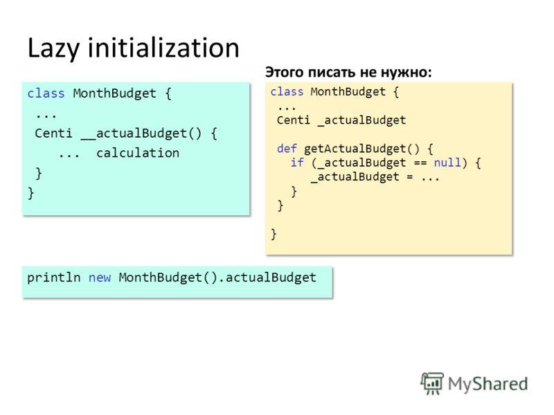 Lazy initialization Этого писать не нужно: class MonthBudget {... Centi __actualBudget() {... calculation } class MonthBudget {... Centi __actualBudget() {... calculation } class MonthBudget {... Centi _actualBudget def getActualBudget() { if (_actua