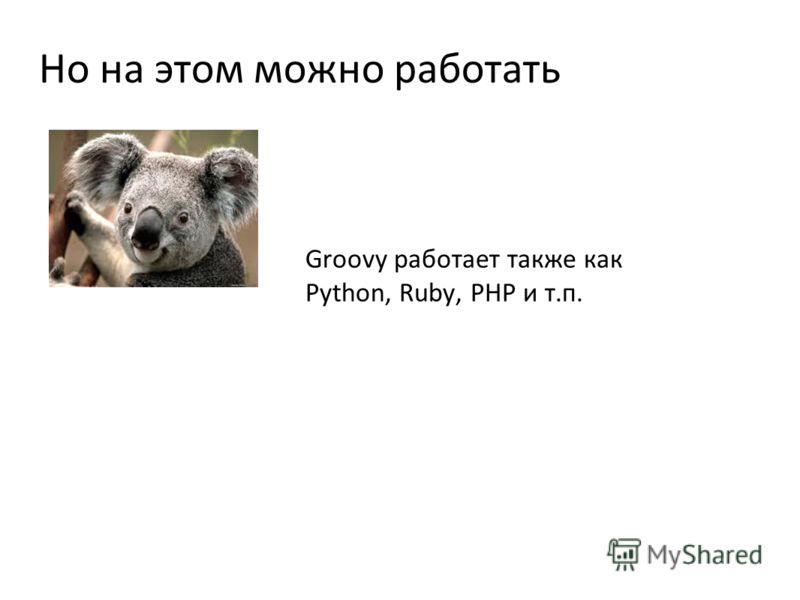 Но на этом можно работать Groovy работает также как Python, Ruby, PHP и т.п.