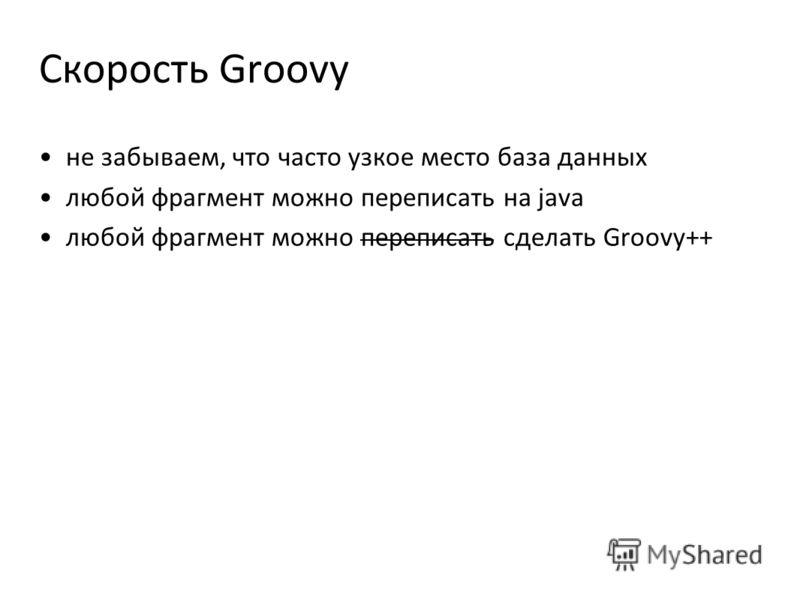 Скорость Groovy не забываем, что часто узкое место база данных любой фрагмент можно переписать на java любой фрагмент можно переписать сделать Groovy++