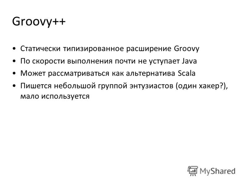 Groovy++ Статически типизированное расширение Groovy По скорости выполнения почти не уступает Java Может рассматриваться как альтернатива Scala Пишется небольшой группой энтузиастов (один хакер?), мало используется