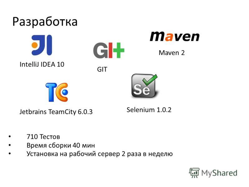 Разработка Java 1.6 64-Bit server IntelliJ IDEA 10 GIT Maven 2 Jetbrains TeamCity 6.0.3 Selenium 1.0.2 710 Тестов Время сборки 40 мин Установка на рабочий сервер 2 раза в неделю