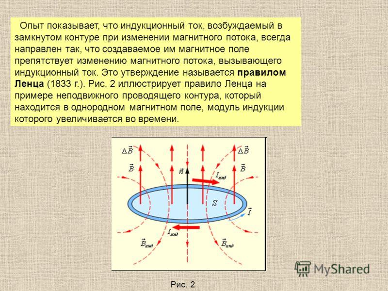 Опыт показывает, что индукционный ток, возбуждаемый в замкнутом контуре при изменении магнитного потока, всегда направлен так, что создаваемое им магнитное поле препятствует изменению магнитного потока, вызывающего индукционный ток. Это утверждение н