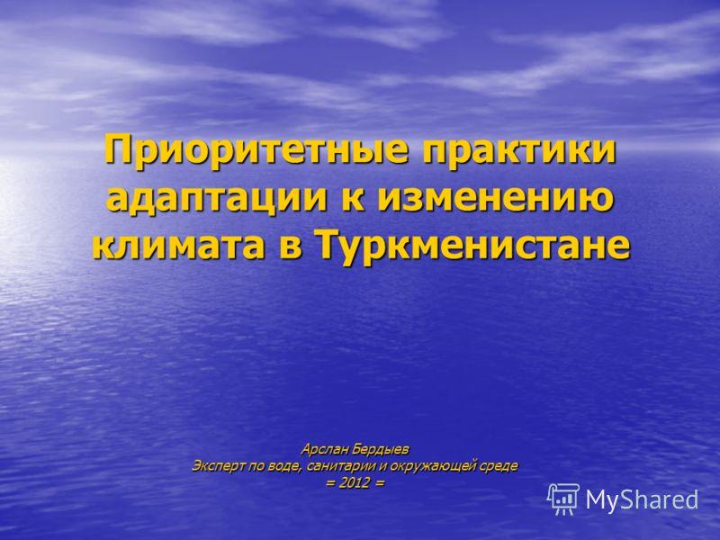 Приоритетные практики адаптации к изменению климата в Туркменистане Арслан Бердыев Эксперт по воде, санитарии и окружающей среде = 2012 =