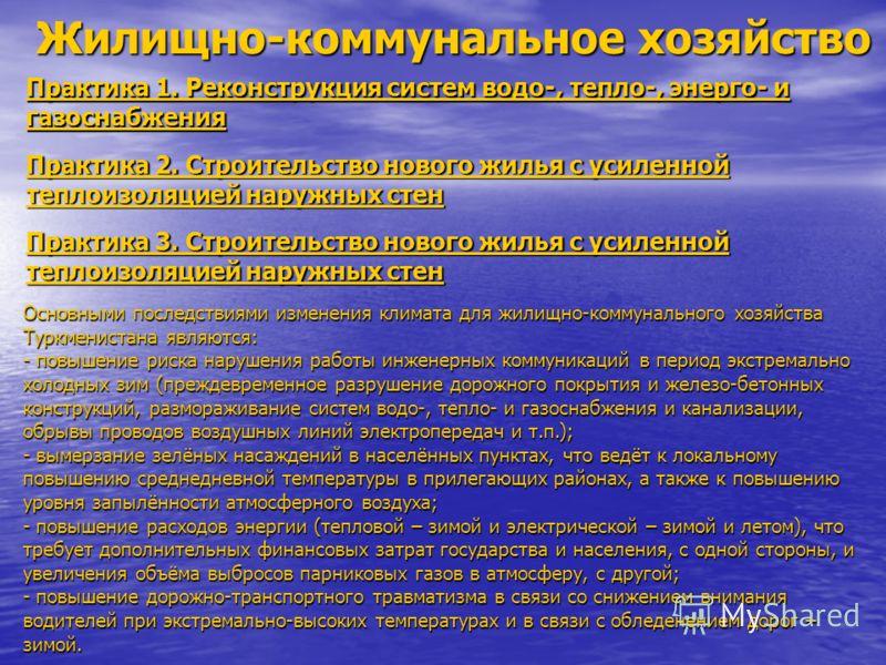 Практика 1. Реконструкция систем водо-, тепло-, энерго- и газоснабжения Жилищно-коммунальное хозяйство Основными последствиями изменения климата для жилищно-коммунального хозяйства Туркменистана являются: - повышение риска нарушения работы инженерных