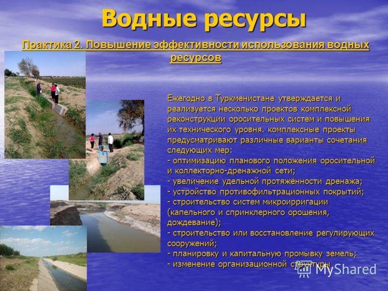 Водные ресурсы Практика 2. Повышение эффективности использования водных ресурсов Ежегодно в Туркменистане утверждается и реализуется несколько проектов комплексной реконструкции оросительных систем и повышения их технического уровня. комплексные прое