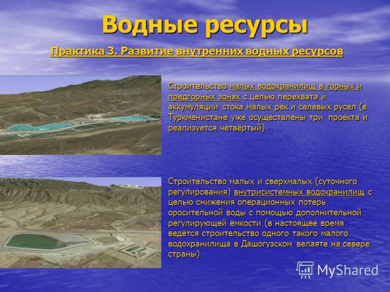 Водные ресурсы Практика 3. Развитие внутренних водных ресурсов Строительство малых водохранилищ в горных и предгорных зонах с целью перехвата и аккумуляции стока малых рек и селевых русел (в Туркменистане уже осуществлены три проекта и реализуется че