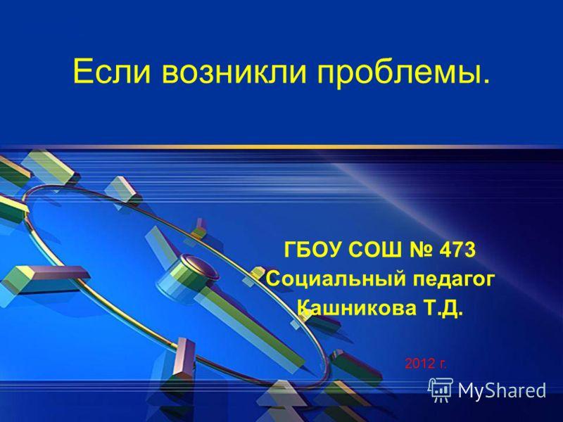 Если возникли проблемы. ГБОУ СОШ 473 Социальный педагог Кашникова Т.Д. 2012 г.