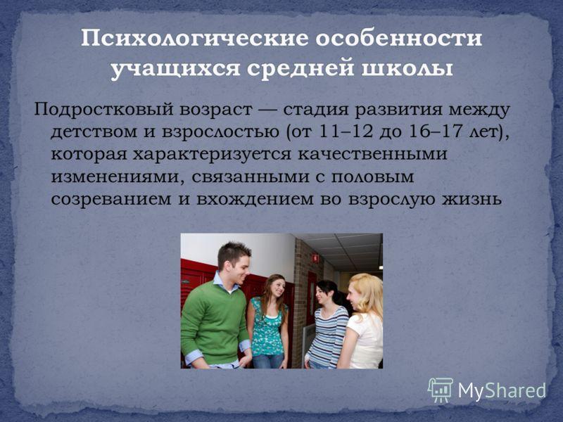 Подростковый возраст стадия развития между детством и взрослостью (от 11–12 до 16–17 лет), которая характеризуется качественными изменениями, связанными с половым созреванием и вхождением во взрослую жизнь
