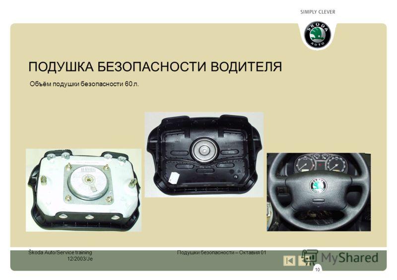 10 Škoda Auto/Service training Подушки безопасности – Октавия 01 12/2003/Je Объём подушки безопасности 60 л. ПОДУШКА БЕЗОПАСНОСТИ ВОДИТЕЛЯ