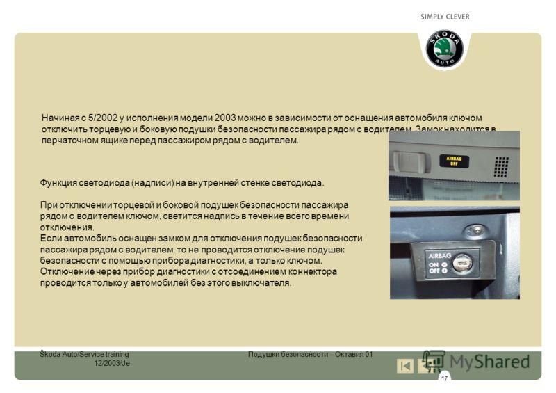 17 Škoda Auto/Service training Подушки безопасности – Октавия 01 12/2003/Je Начиная с 5/2002 у исполнения модели 2003 можно в зависимости от оснащения автомобиля ключом отключить торцевую и боковую подушки безопасности пассажира рядом с водителем. За