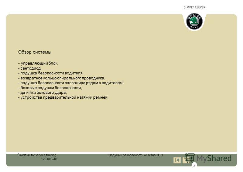 3 Škoda Auto/Service training Подушки безопасности – Октавия 01 12/2003/Je Обзор системы - управляющий блок, - светодиод, - подушка безопасности водителя, - возвратное кольцо спирального проводника, - подушка безопасности пассажира рядом с водителем,