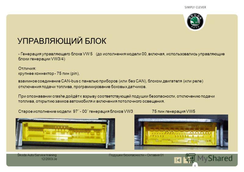 4 Škoda Auto/Service training Подушки безопасности – Октавия 01 12/2003/Je - Генерация управляющего блока VW 5 (до исполнения модели 00, включая, использовались управляющие блоки генерации VW3/4) Отличия: крупнее коннектор - 75 пин (pin), взаимное со