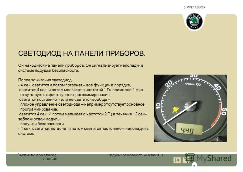 9 Škoda Auto/Service training Подушки безопасности – Октавия 01 12/2003/Je СВЕТОДИОД НА ПАНЕЛИ ПРИБОРОВ. Он находится на панели приборов. Он сигнализирует неполадки в системе подушки безопасности. После зажигания светодиод: - 4 сек. светится и потом