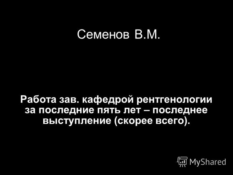 Семенов В.М. Работа зав. кафедрой рентгенологии за последние пять лет – последнее выступление (скорее всего).