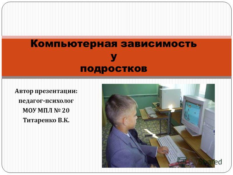 Автор презентации : педагог - психолог МОУ МПЛ 20 Титаренко В. К. Компьютерная зависимость у подростков