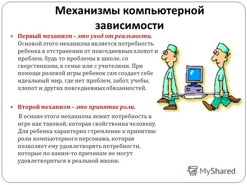 Механизмы компьютерной зависимости Первый механизм – это уход от реальности. Основой этого механизма является потребность ребенка в отстранении от повседневных хлопот и проблем, будь то проблемы в школе, со сверстниками, в семье или с учителями. При