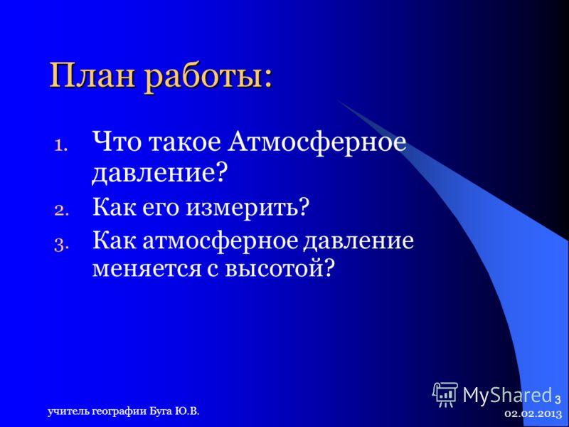 02.02.2013 учитель географии Буга Ю.В. 3 План работы: 1. Что такое Атмосферное давление? 2. Как его измерить? 3. Как атмосферное давление меняется с высотой?