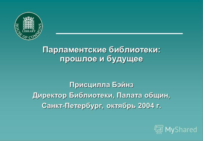 Парламентские библиотеки: прошлое и будущее Присцилла Бэйнз Директор Библиотеки, Палата общин, Санкт-Петербург, октябрь 2004 г.