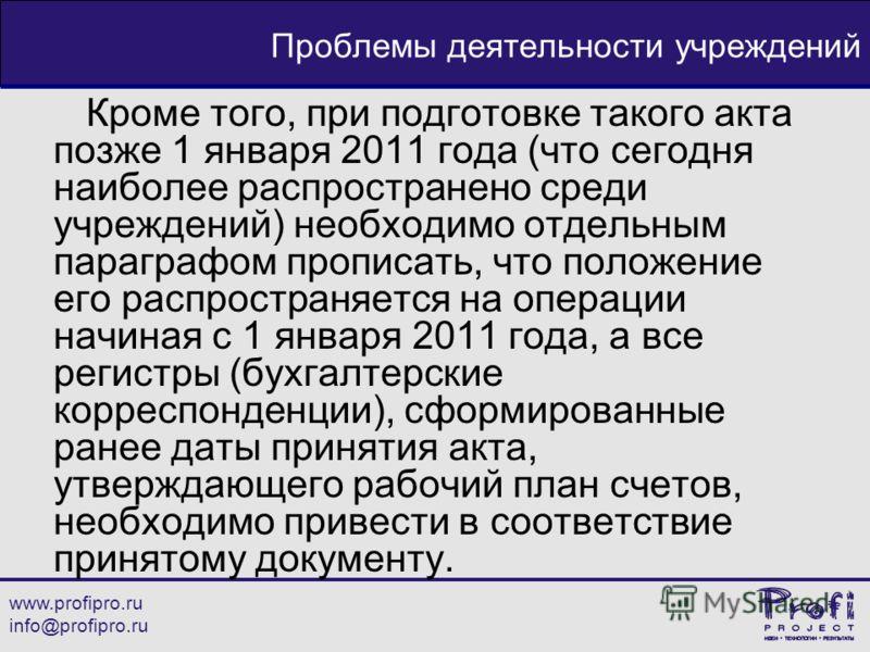 www.profipro.ru info@profipro.ru Проблемы деятельности учреждений Кроме того, при подготовке такого акта позже 1 января 2011 года (что сегодня наиболее распространено среди учреждений) необходимо отдельным параграфом прописать, что положение его расп