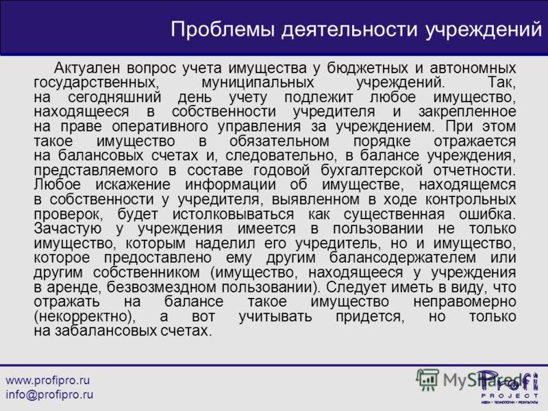 www.profipro.ru info@profipro.ru Проблемы деятельности учреждений Актуален вопрос учета имущества у бюджетных и автономных государственных, муниципальных учреждений. Так, на сегодняшний день учету подлежит любое имущество, находящееся в собственности